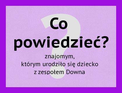 Co powiedzieć znajomym, którym urodziło się dziecko z zespołem Downa?